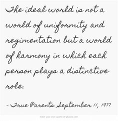 The ideal world is not a world of uniformity and regimentation but a world of harmony in which each person plays a distinctive role.