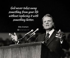 God never takes away something from your life, believer, yup, He never allows a loss without replacing it with something better. Pastor Billy Graham, Billy Graham Family, Billy Graham Quotes, Rev Billy Graham, Biblical Quotes, Spiritual Quotes, Faith Quotes, Wisdom Quotes, Bible Quotes