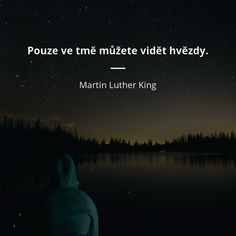 Pouze ve tmě můžete vidět hvězdy. Martin Luther King, Sad Girl, Carpe Diem, Motto, No Time For Me, True Stories, Quotations, Motivational Quotes, Wisdom