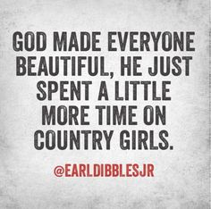 """God made everyone beautiful, He just spent a little more time on country girls."" -Earl Dibbles Jr."