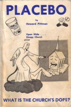 "Howard Pittman's book ""Placebo"":  Placebo does not work. In our minds we must think that it is a real medication and has the strength or power to heal.  The doctor administering this ""medication"" is Satan. He gives the ""patient"" a sugar-coated religion and whispers half-truths into his ears.  The ""patient"", having been taken in by Satan, believes this and goes on his merry way declaring to all that he has been born again, his salvation is real, and this experience is all that he needs ... """