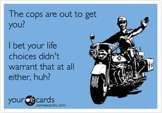 The cops are out to get you? I bet your life choices didn't warrant that at all either, huh?