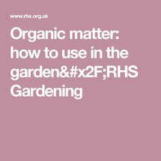 Organic matter: how to use in the garden/RHS Gardening