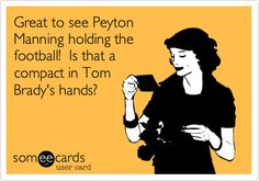 Funny Sports Ecard: Great to see Peyton Manning holding the football! Is that a compact in Tom Brady's hands?