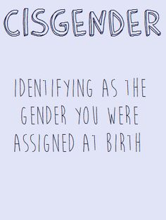 Cisgender: identifying as the gender you were assigned at birth.