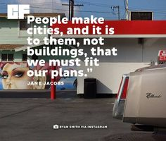 """People make cities, and it is to them, not buildings that we must fit our plans."" - Jane Jacobs"