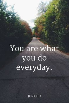 """""""You are what you do everyday."""" - Jon Chu"""