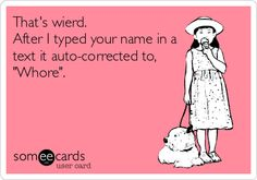 That's wierd. After I typed your name in a text it auto-corrected to, 'Whore'.