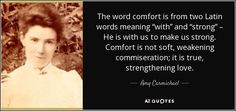 "The word comfort is from two Latin words meaning ""with"" and ""strong"" – He is with us to make us strong. Comfort is not soft, weakening commiseration; it is true, strengthening love. - Amy Carmichael"