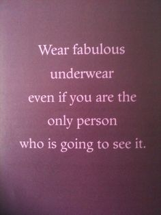 "One of the best pieces of advice my mother ever gave me. Always wear fabulous underwear, so that no matter what happens you can always think ""Well fuck this noise, I'm hot as hell! Great Quotes, Quotes To Live By, Funny Quotes, Inspirational Quotes, Motivational Quotes, Positive Quotes, Cheeky Quotes, Hidden Love Quotes, Positive Vibes"