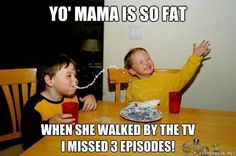 Yo mama is so fat