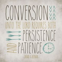 Conversion unto the Lord requires both persistence and patience. David A. Bednar