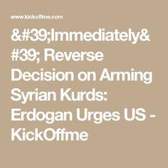 'Immediately' Reverse Decision on Arming Syrian Kurds: Erdogan Urges US - KickOffme