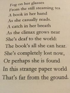 """Fog on her glasses From the still steaming tea A book in her hand As she casually reads. A catch in her breath As the climax grows near She's deaf to the world: The book's all she can hear. She's completely lost now, Or perhaps she is found In this strange paper world That's far from the ground."" poetry"