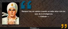 Siempre hay un camino cuando se sabe mirar con los ojos de la inteligencia. — Kalimán