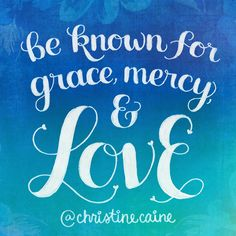 Be known for grace, mercy & love.