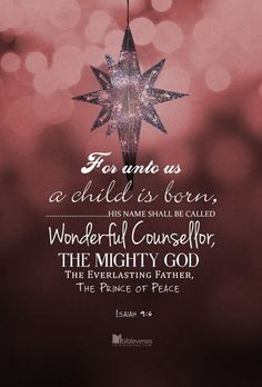 Isaiah 9:6 (KJV) - For unto us a Child is born, unto us a Son is given: and the government shall be upon His shoulder: and His name shall be called Wonderful, Counsellor, The Mighty God, The Everlasting Father, The Prince of Peace.