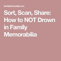 Sort, Scan, Share: How to NOT Drown in Family Memorabilia