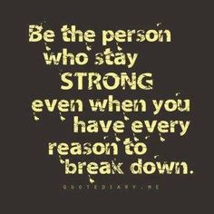 Be the person who stay(s) strong, even when you have every reason to break down.- kita semua maunya begini.