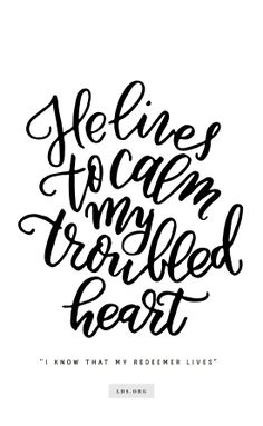 """He lives to calm my troubled heart.""—""I Know That My Redeemer Lives"" Created by Jenae Nelson."