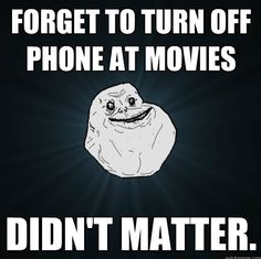 Especially when I'm at the movies with my mom, then I definitely don't need to turn it off :(