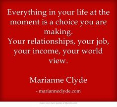 Everything in your life at the moment is a choice you are making. Your relationships, your job, your income, your world view. Marianne Clyde