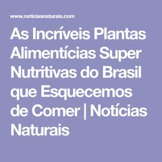 As Incríveis Plantas Alimentícias Super Nutritivas do Brasil que Esquecemos de Comer | Notícias Naturais