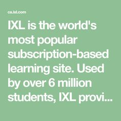 IXL is the world's most popular subscription-based learning site. Used by over 6 million students, IXL provides unlimited practice in more than 4,500 math and English language arts topics. Interactive questions, awards, and certificates keep kids motivated as they master skills.