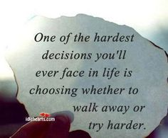 One of the hardest decision you make ... Didn't have a choice to try harder so now I have to push myself to walk away