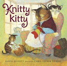 Knitty Kitty by David Elliot, illustrated by Christopher Denise An ever-patient kitty knits away with one watchful eye on three impish kittens in a charming tale that's purr-fect for bedtime -- or anytime.