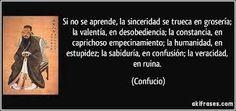 """""""Si No Se Aprende, la sinceridad En Si trueca en grosería; la valentía, en desobediencia, la constancia, en capricho empecinamiento; la Humanidad, es estupidez, la Sabiduría, en confusión, la veracidad, en ruina. """" Confucio"""