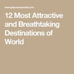 12 Most Attractive and Breathtaking Destinations of World