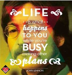 """""""Life is what happens to you while you're busy making other plans."""" --John Lennon"""