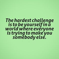 The hardest challenge is to be yourself in a world where everyone is trying to make you somebody else. #quotes