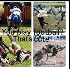If your mom wot let you play football, I guess your no the next equestrian!