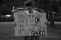 You think you want to die, but in reality you just want to be SAVED. ♥ I so remember those feelings.