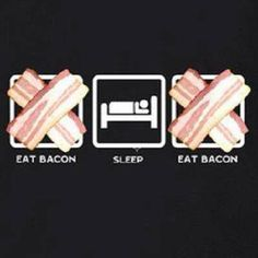 Eat bacon, sleep, eat bacon. Repeat.