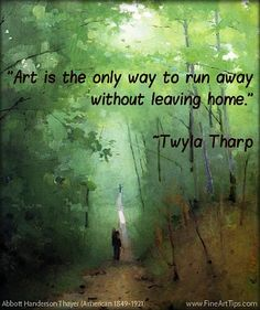 """""""Art is the only way to run away without leaving home."""" ~Twyla Tharp"""