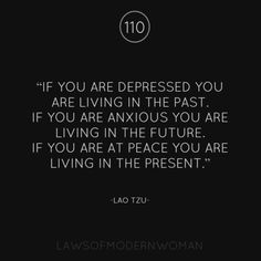 """If you are depressed, you are living in the past. If you are anxious, you are living in the future. If you are at peace, you are living in the present."" - Lao Tzu 