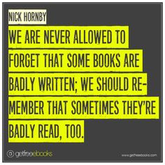 We are never allowed to forget that some books are badly written; we should remember that sometimes they're badly read, too. - Nick Hornby