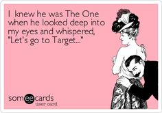 Funny Ecard: I knew he was The One when he looked deep into my eyes and whispered, 'Let's go to Target...'