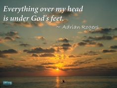 """""""Everything over my head is under God's feet."""" ~ Adrian Rogers"""