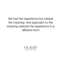 """T.S. Eliot - """"We had the experience but missed the meaning. And approach to the meaning restores..."""". inspirational"""