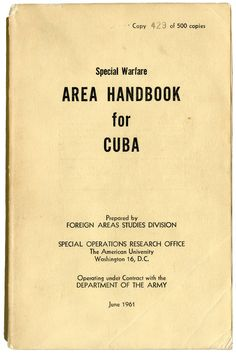 Special warfare: area handbook for Cuba, June 1961. Special Warfare Area Handbook for Cuba is a response to the political and economic developments in Cuba since 1959, when Fidel Castro overthrew Cuban dictator Fulgencio Batista. Prepared by the United States Foreign Affairs Study Division of the Special Operations Research Office, and published in June 1961, the handbook is a groundbreaking analysis of psychological warfare. Special Collections non-circulating book.