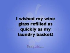 I wished my wine glass refilled as quickly as my laundry basket!