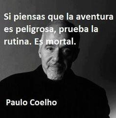 Si piensas que la aventura es peligrosa, prueba la rutina.... es mortal - Paulo…