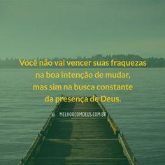 A presença de Deus é o canal para a sua ação. Você não vai vencer suas fraquezas…
