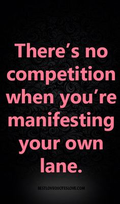 There's no competition when you're manifesting your own lane.