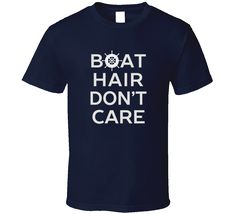 Boat Hair Don't Care T Shirt Another season on the water is underway! Boat out of storage? Check. Deck shoes? Check. Motor gassed up? Check. Boat Hair? Don't Care. You are the captain of the vessel, t