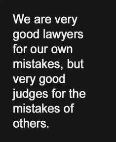 We are very good lawyers for our own mistakes, but very good judges for the mistakes of others.